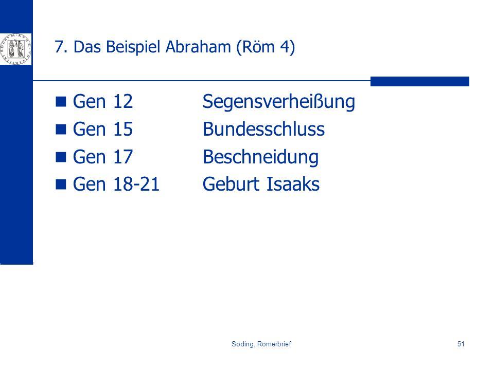 Söding, Römerbrief51 7. Das Beispiel Abraham (Röm 4) Gen 12Segensverheißung Gen 15Bundesschluss Gen 17Beschneidung Gen 18-21Geburt Isaaks