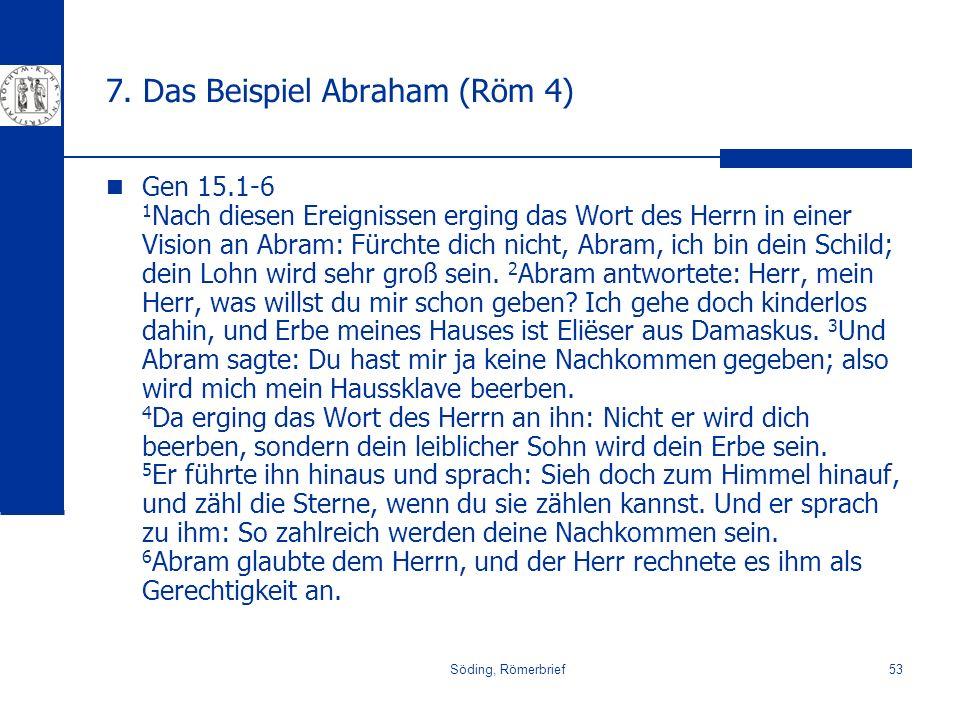 Söding, Römerbrief53 7. Das Beispiel Abraham (Röm 4) Gen 15.1-6 1 Nach diesen Ereignissen erging das Wort des Herrn in einer Vision an Abram: Fürchte