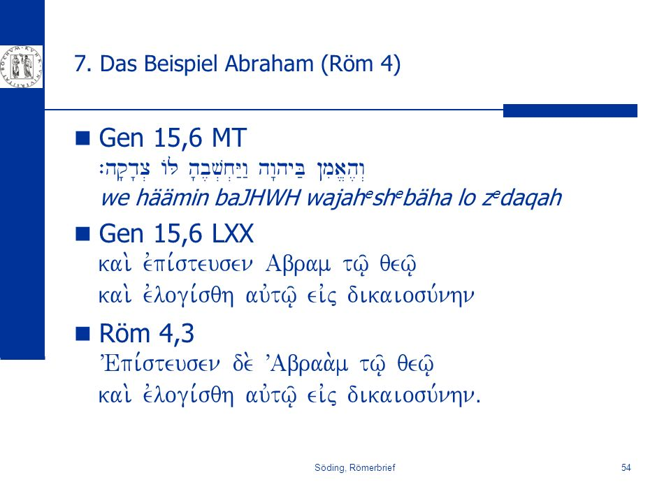 Söding, Römerbrief54 7. Das Beispiel Abraham (Röm 4) Gen 15,6 MT `hq'd'c. AL h'b,v.x.Y:w: hw