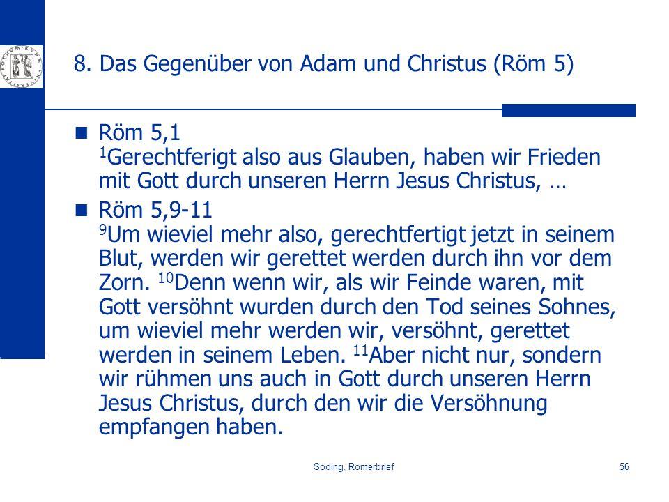 Söding, Römerbrief56 8. Das Gegenüber von Adam und Christus (Röm 5) Röm 5,1 1 Gerechtferigt also aus Glauben, haben wir Frieden mit Gott durch unseren