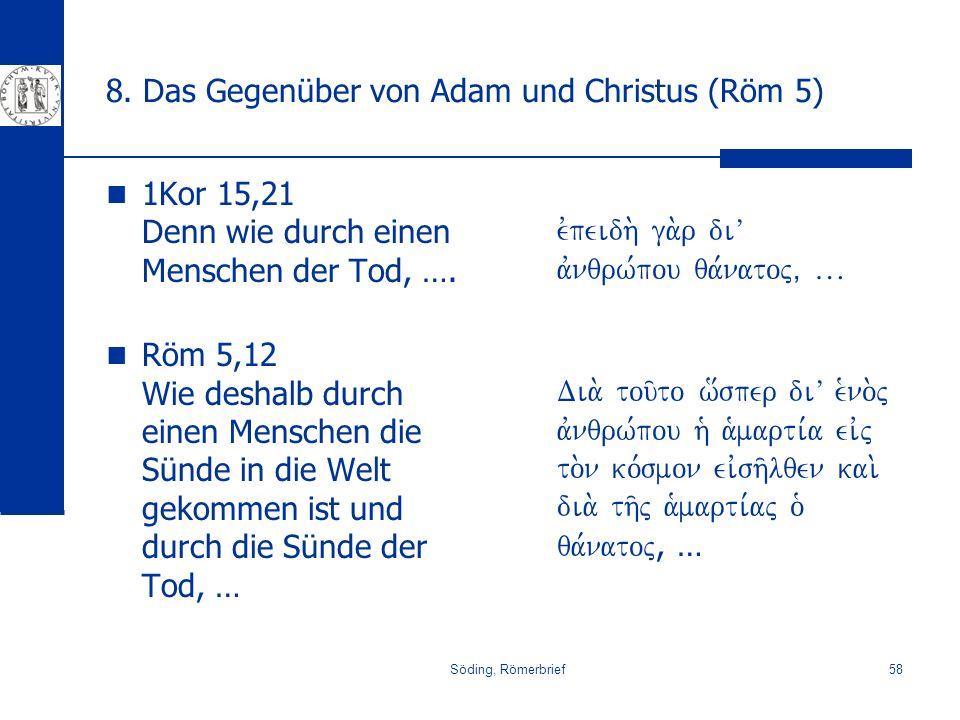 Söding, Römerbrief58 8. Das Gegenüber von Adam und Christus (Röm 5) 1Kor 15,21 Denn wie durch einen Menschen der Tod, …. Röm 5,12 Wie deshalb durch ei