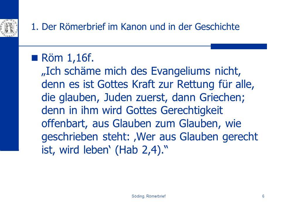 Söding, Römerbrief6 1. Der Römerbrief im Kanon und in der Geschichte Röm 1,16f. Ich schäme mich des Evangeliums nicht, denn es ist Gottes Kraft zur Re