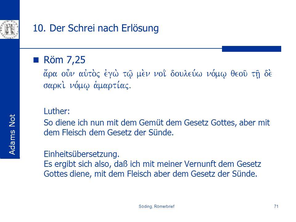 Söding, Römerbrief71 10. Der Schrei nach Erlösung Röm 7,25 a;ra ou=n auvto.j evgw. tw/| me.n noi> douleu,w no,mw| qeou/ th/| de. sarki. no,mw| a`marti