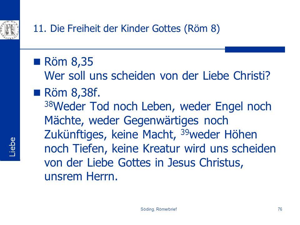 Söding, Römerbrief76 11. Die Freiheit der Kinder Gottes (Röm 8) Röm 8,35 Wer soll uns scheiden von der Liebe Christi? Röm 8,38f. 38 Weder Tod noch Leb