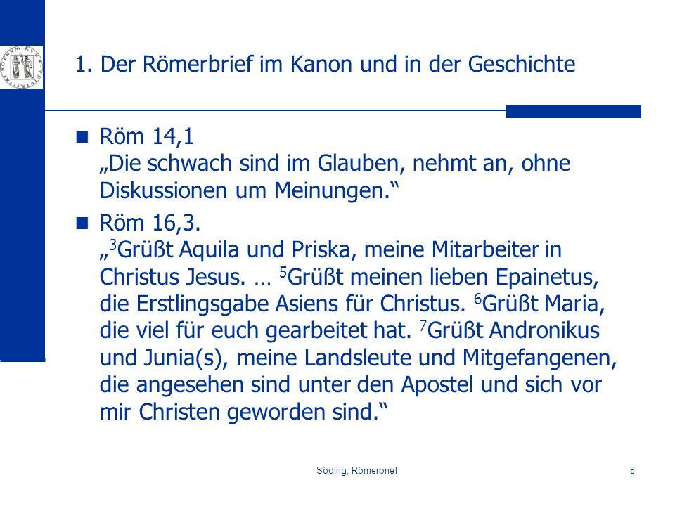 Söding, Römerbrief8 1. Der Römerbrief im Kanon und in der Geschichte Röm 14,1 Die schwach sind im Glauben, nehmt an, ohne Diskussionen um Meinungen. R
