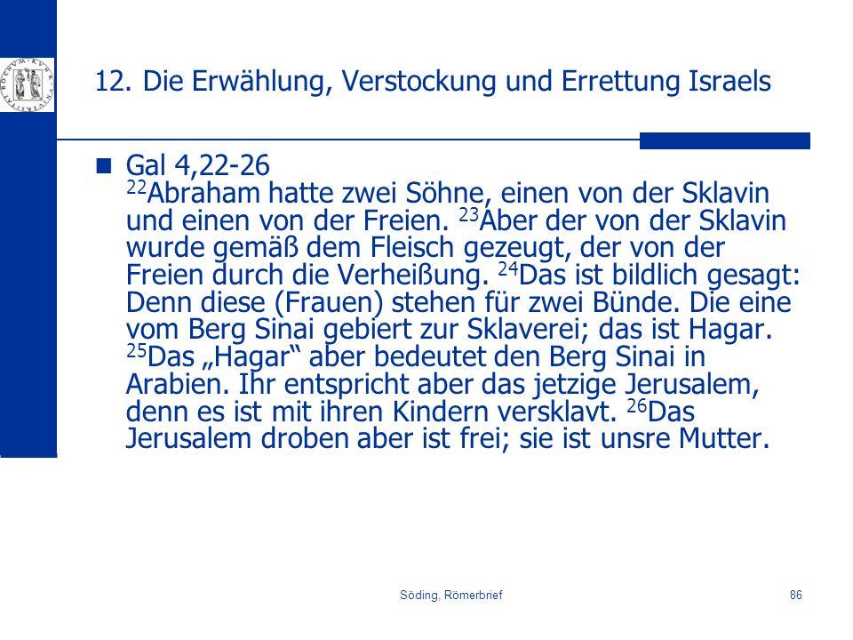 Söding, Römerbrief86 12. Die Erwählung, Verstockung und Errettung Israels Gal 4,22-26 22 Abraham hatte zwei Söhne, einen von der Sklavin und einen von