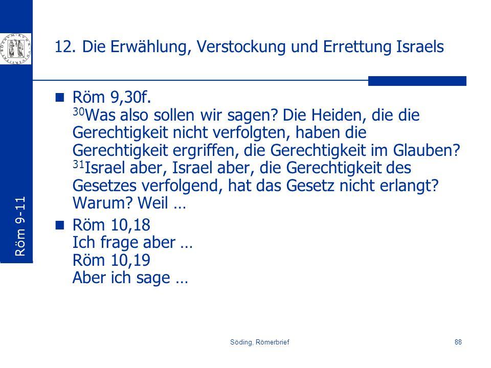 Söding, Römerbrief88 12. Die Erwählung, Verstockung und Errettung Israels Röm 9,30f. 30 Was also sollen wir sagen? Die Heiden, die die Gerechtigkeit n