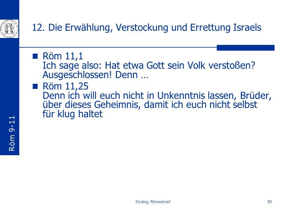 Söding, Römerbrief89 12. Die Erwählung, Verstockung und Errettung Israels Röm 11,1 Ich sage also: Hat etwa Gott sein Volk verstoßen? Ausgeschlossen! D