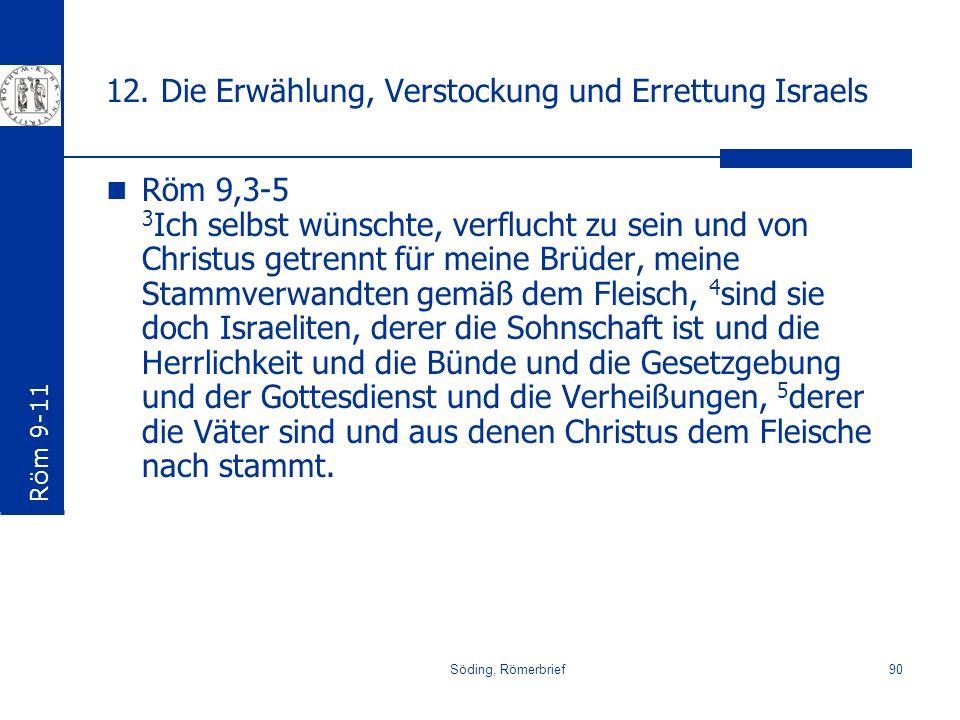 Söding, Römerbrief90 12. Die Erwählung, Verstockung und Errettung Israels Röm 9,3-5 3 Ich selbst wünschte, verflucht zu sein und von Christus getrennt