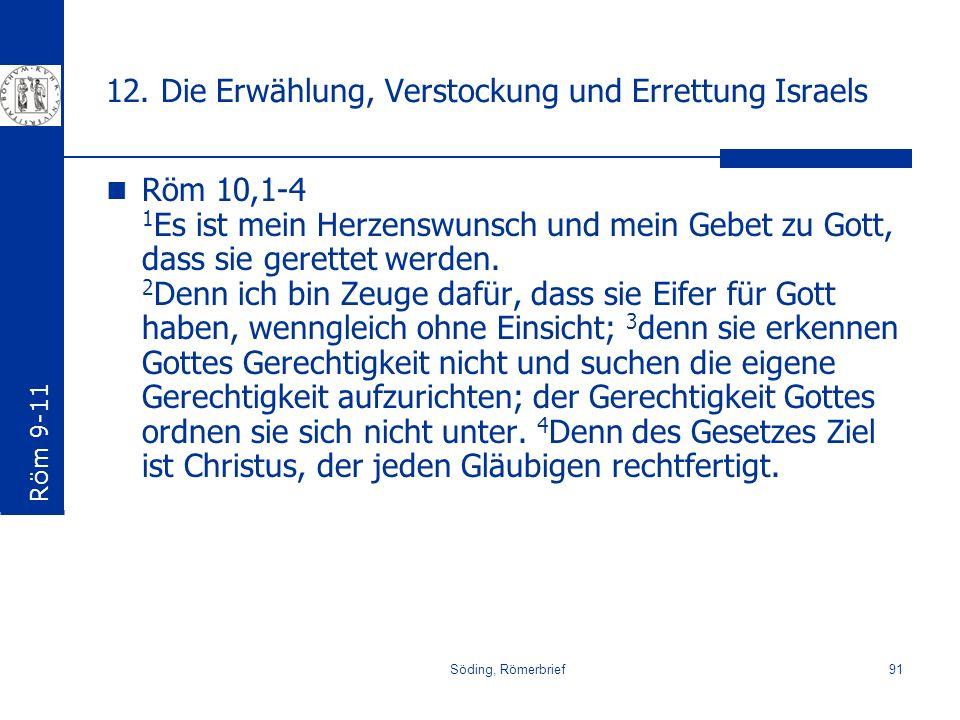 Söding, Römerbrief91 12. Die Erwählung, Verstockung und Errettung Israels Röm 10,1-4 1 Es ist mein Herzenswunsch und mein Gebet zu Gott, dass sie gere