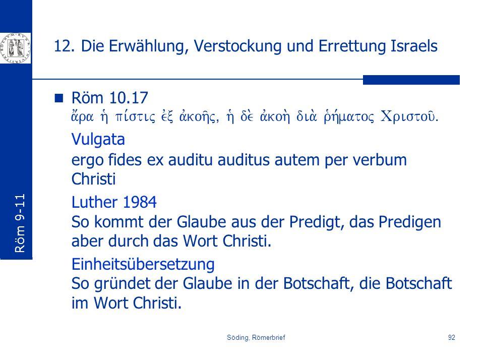 Söding, Römerbrief92 12. Die Erwählung, Verstockung und Errettung Israels Röm 10.17 a;ra h` pi,stij evx avkoh/j( h` de. avkoh. dia. r`h,matoj Cristou/