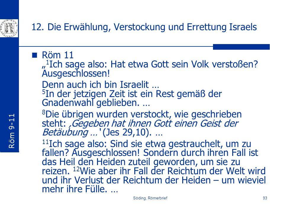 Söding, Römerbrief93 12. Die Erwählung, Verstockung und Errettung Israels Röm 11 1 Ich sage also: Hat etwa Gott sein Volk verstoßen? Ausgeschlossen! D