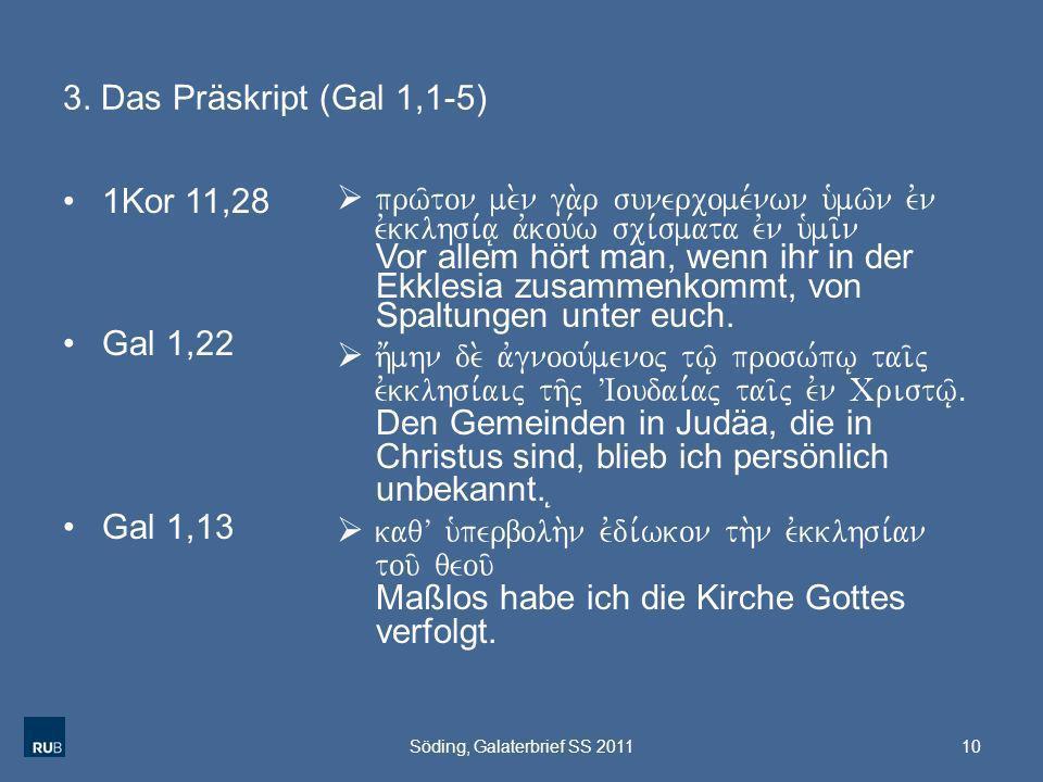 3. Das Präskript (Gal 1,1-5) 1Kor 11,28 Gal 1,22 Gal 1,13 prw/ton me.n ga.r sunercome,nwn u`mw/n evn evkklhsi,a| avkou,w sci,smata evn u`mi/n Vor alle