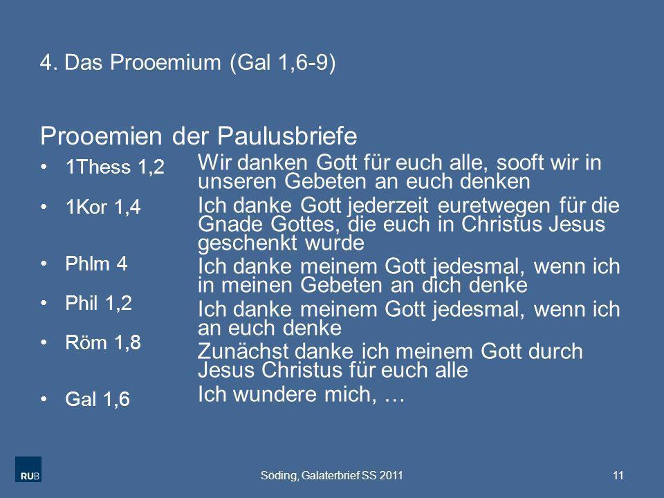 4. Das Prooemium (Gal 1,6-9) Prooemien der Paulusbriefe 11Söding, Galaterbrief SS 2011 1Thess 1,2 1Kor 1,4 Phlm 4 Phil 1,2 Röm 1,8 Gal 1,6 Wir danken