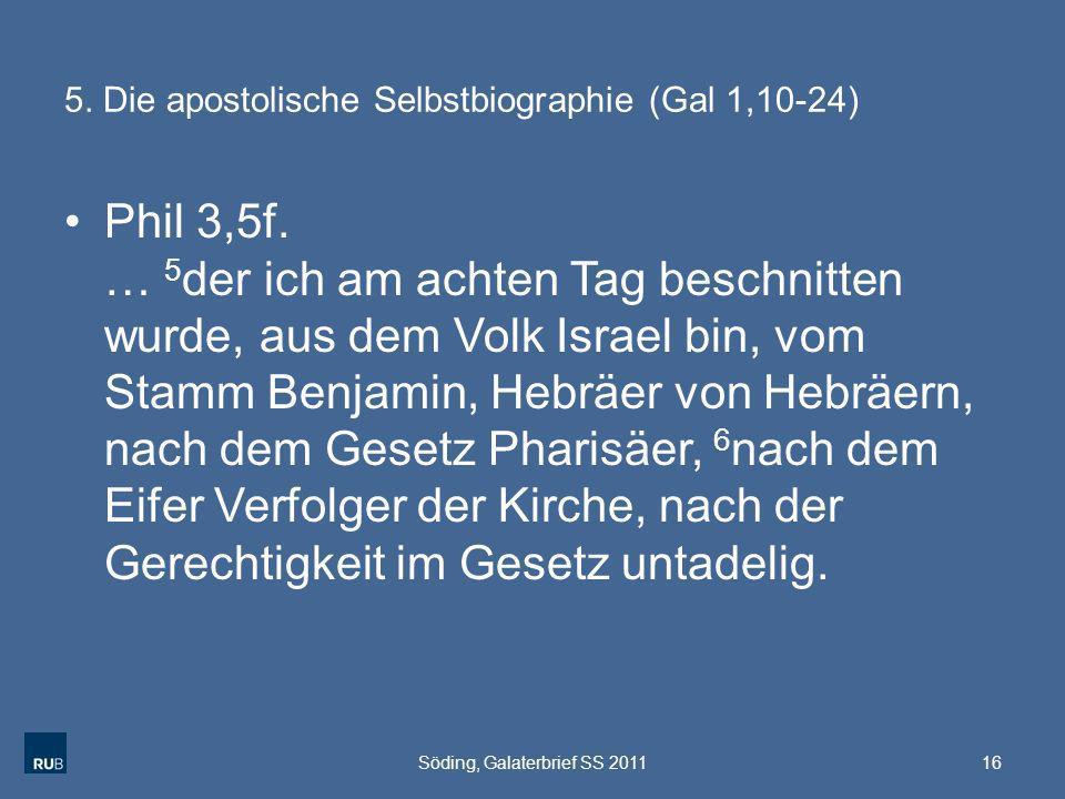 5. Die apostolische Selbstbiographie (Gal 1,10-24) Phil 3,5f. … 5 der ich am achten Tag beschnitten wurde, aus dem Volk Israel bin, vom Stamm Benjamin
