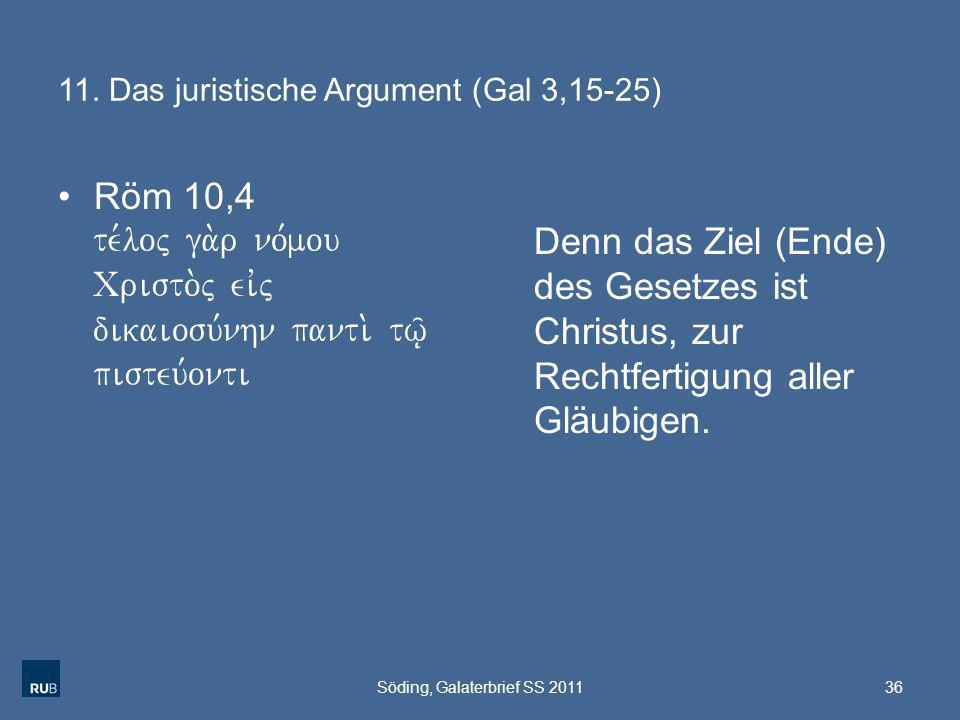 11. Das juristische Argument (Gal 3,15-25) Röm 10,4 te,loj ga.r no,mou Cristo.j eivj dikaiosu,nhn panti. tw/| pisteu,onti Denn das Ziel (Ende) des Ges