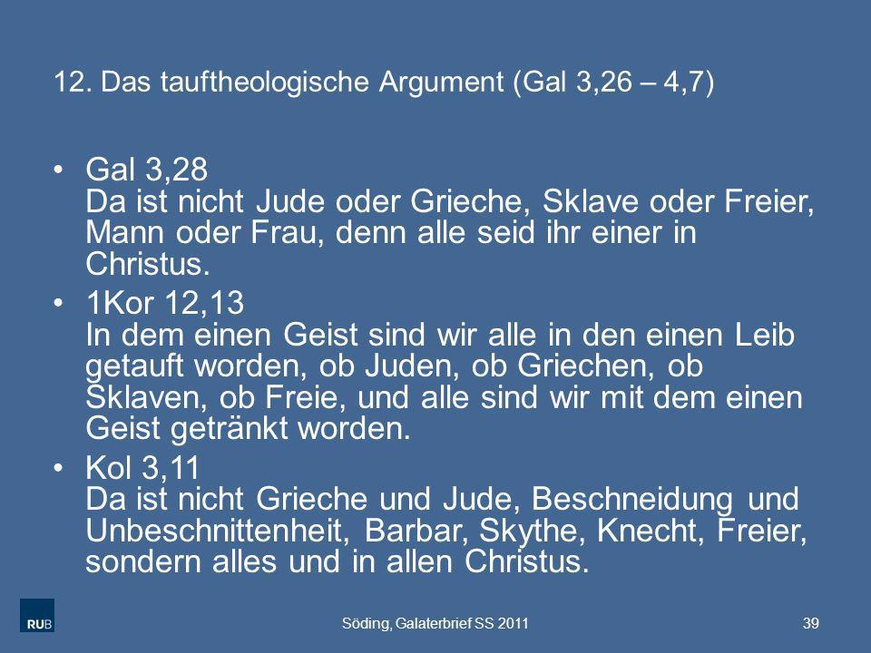 12. Das tauftheologische Argument (Gal 3,26 – 4,7) Gal 3,28 Da ist nicht Jude oder Grieche, Sklave oder Freier, Mann oder Frau, denn alle seid ihr ein