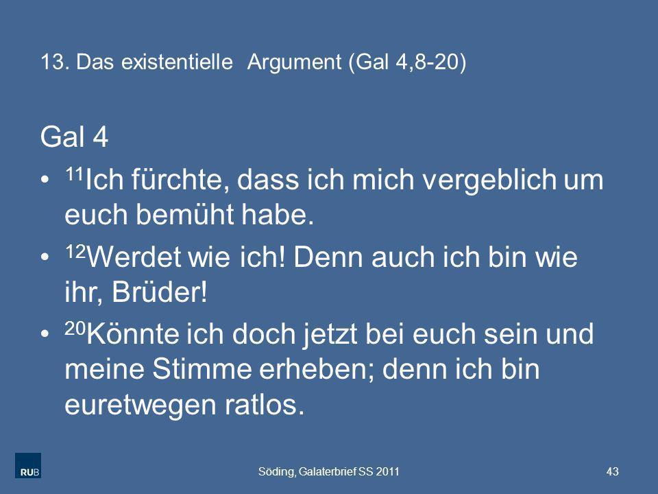 13. Das existentielle Argument (Gal 4,8-20) Gal 4 11 Ich fürchte, dass ich mich vergeblich um euch bemüht habe. 12 Werdet wie ich! Denn auch ich bin w