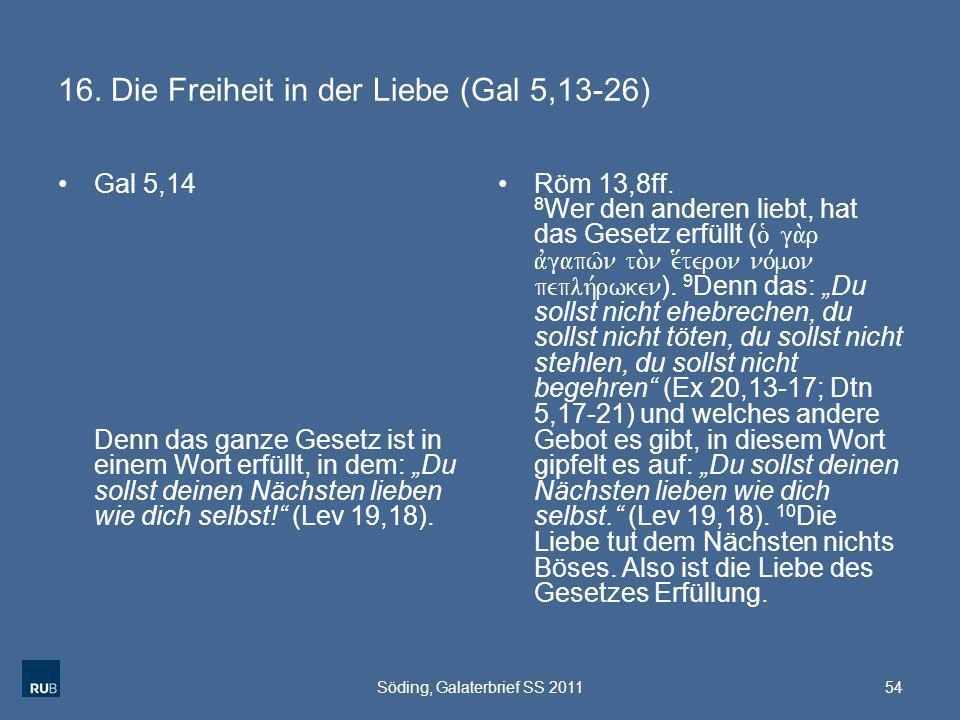 16. Die Freiheit in der Liebe (Gal 5,13-26) Gal 5,14 Denn das ganze Gesetz ist in einem Wort erfüllt, in dem: Du sollst deinen Nächsten lieben wie dic