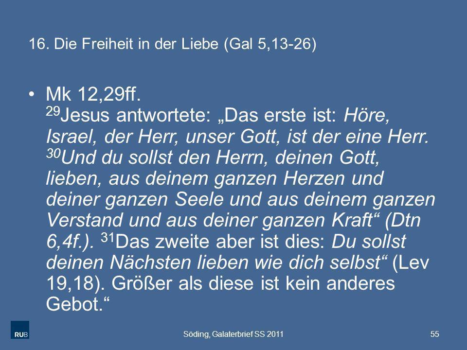 16. Die Freiheit in der Liebe (Gal 5,13-26) Mk 12,29ff. 29 Jesus antwortete: Das erste ist: Höre, Israel, der Herr, unser Gott, ist der eine Herr. 30