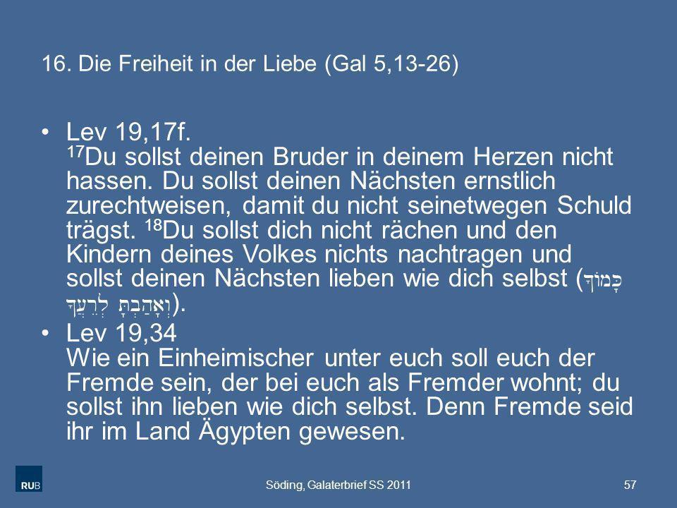 16. Die Freiheit in der Liebe (Gal 5,13-26) Lev 19,17f. 17 Du sollst deinen Bruder in deinem Herzen nicht hassen. Du sollst deinen Nächsten ernstlich
