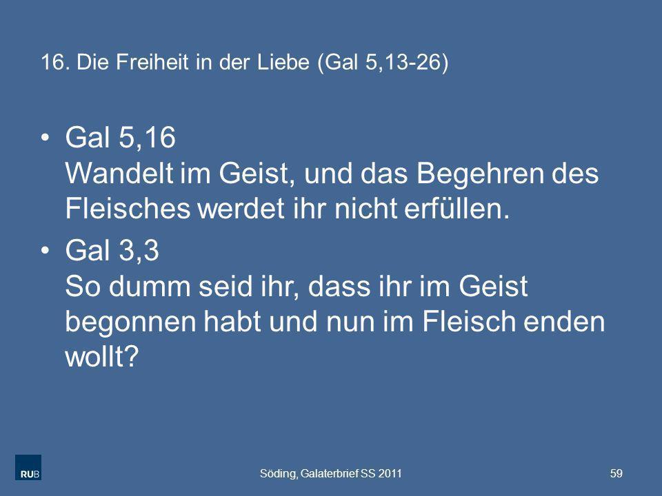 16. Die Freiheit in der Liebe (Gal 5,13-26) Gal 5,16 Wandelt im Geist, und das Begehren des Fleisches werdet ihr nicht erfüllen. Gal 3,3 So dumm seid