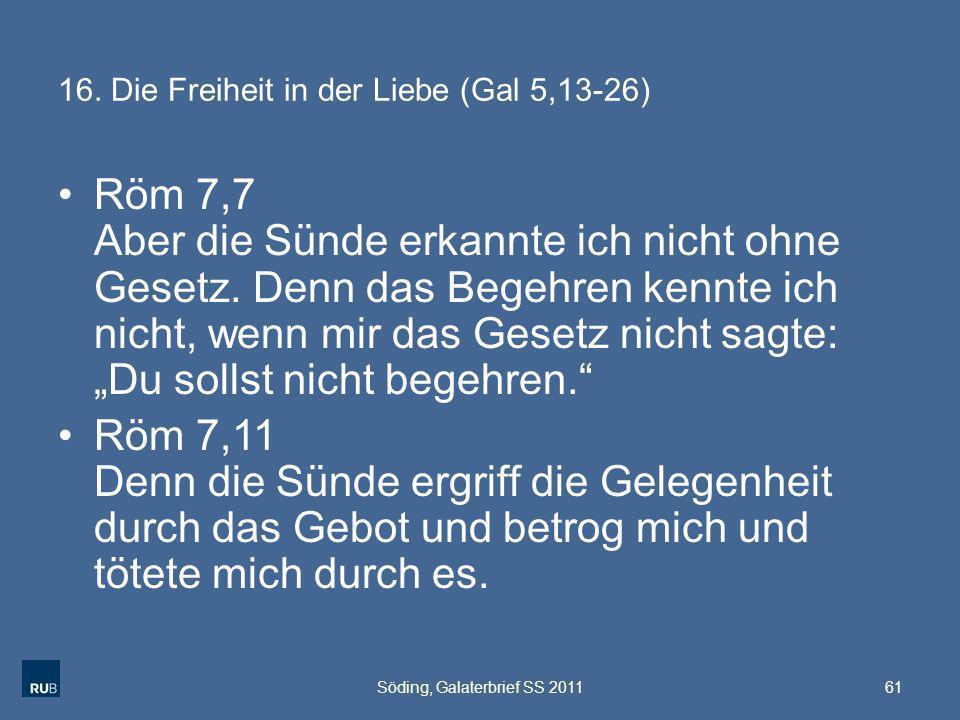 16. Die Freiheit in der Liebe (Gal 5,13-26) Röm 7,7 Aber die Sünde erkannte ich nicht ohne Gesetz. Denn das Begehren kennte ich nicht, wenn mir das Ge