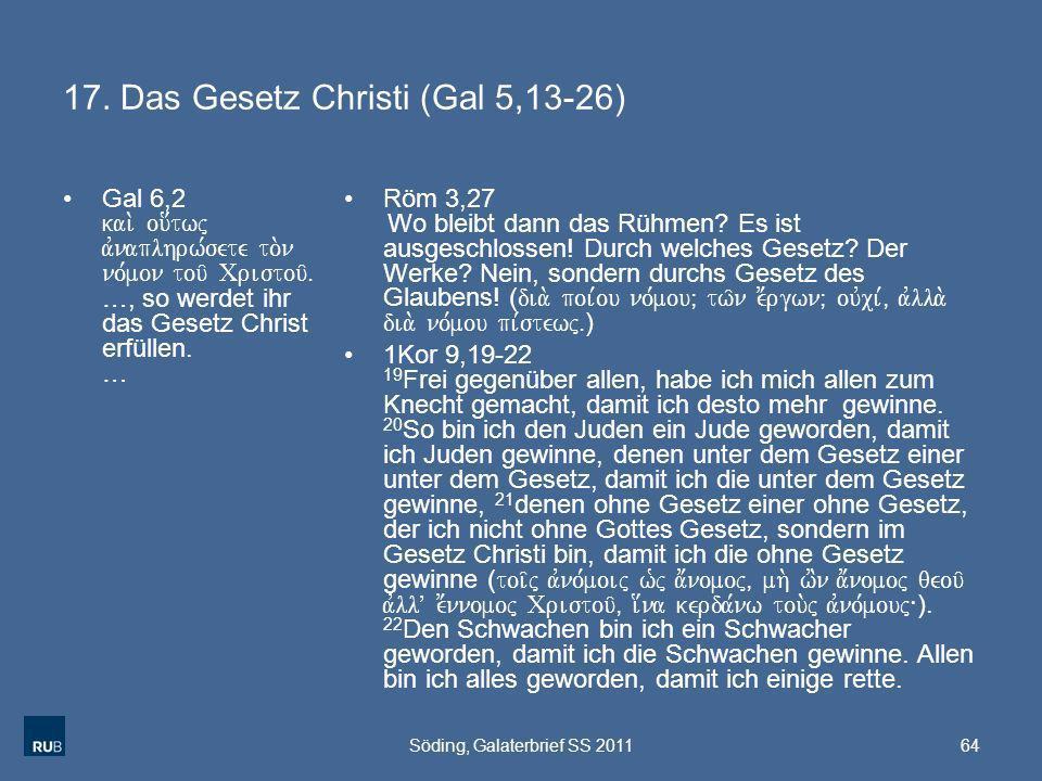 17. Das Gesetz Christi (Gal 5,13-26) Gal 6,2 kai. ou[twj avnaplhrw,sete to.n no,mon tou/ Cristou/Å …, so werdet ihr das Gesetz Christ erfüllen. … Röm
