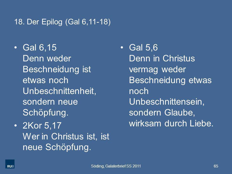 18. Der Epilog (Gal 6,11-18) Gal 6,15 Denn weder Beschneidung ist etwas noch Unbeschnittenheit, sondern neue Schöpfung. 2Kor 5,17 Wer in Christus ist,