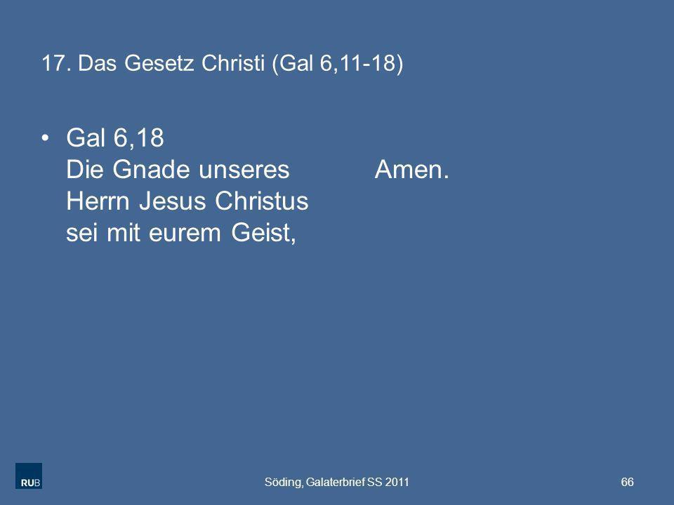 17. Das Gesetz Christi (Gal 6,11-18) Gal 6,18 Die Gnade unseres Herrn Jesus Christus sei mit eurem Geist, Amen. Söding, Galaterbrief SS 201166