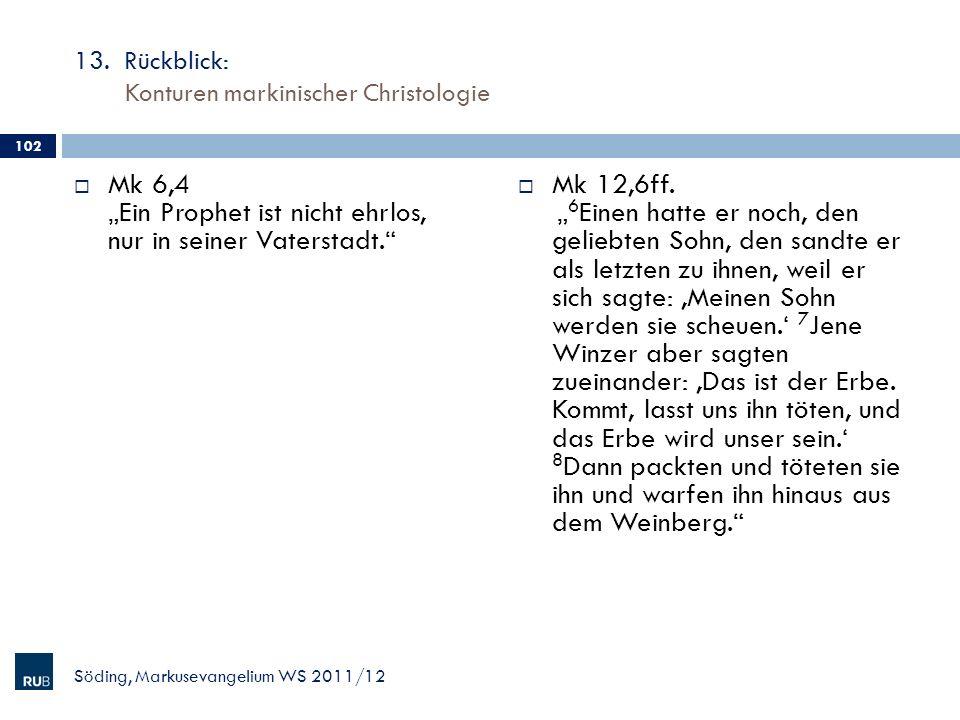 13. Rückblick: Konturen markinischer Christologie Mk 6,4 Ein Prophet ist nicht ehrlos, nur in seiner Vaterstadt. Mk 12,6ff. 6 Einen hatte er noch, den