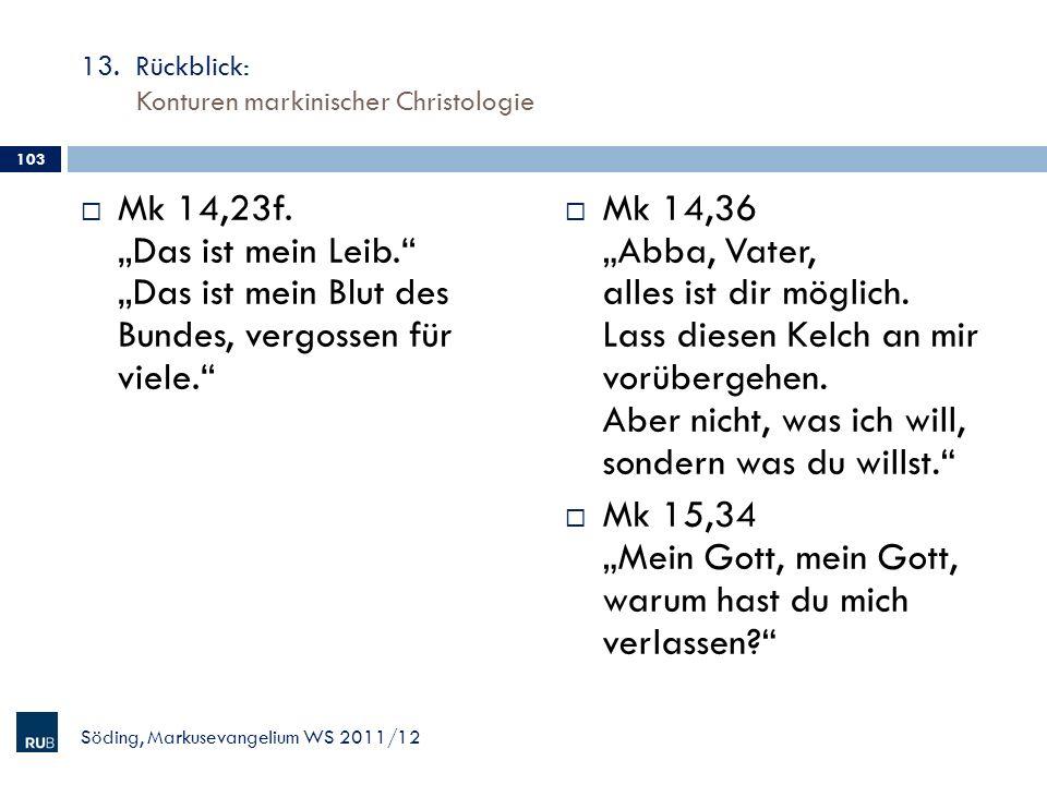 13. Rückblick: Konturen markinischer Christologie Mk 14,23f. Das ist mein Leib. Das ist mein Blut des Bundes, vergossen für viele. Mk 14,36 Abba, Vate