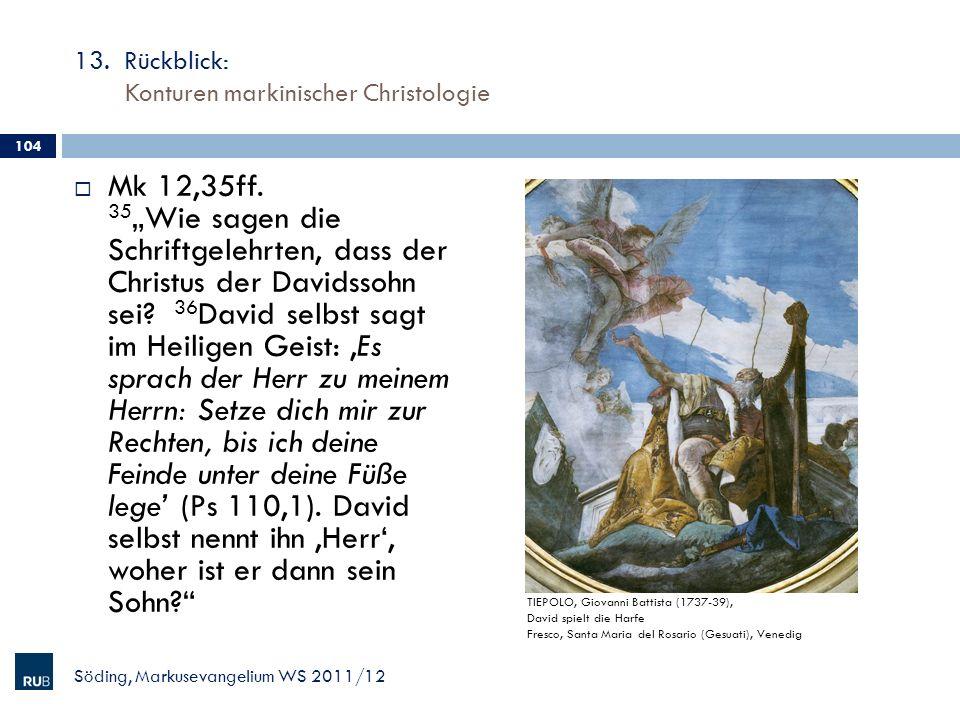 13. Rückblick: Konturen markinischer Christologie Mk 12,35ff. 35 Wie sagen die Schriftgelehrten, dass der Christus der Davidssohn sei? 36 David selbst