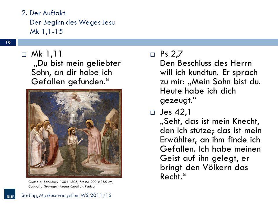 2. Der Auftakt: Der Beginn des Weges Jesu Mk 1,1-15 Mk 1,11 Du bist mein geliebter Sohn, an dir habe ich Gefallen gefunden. Ps 2,7 Den Beschluss des H