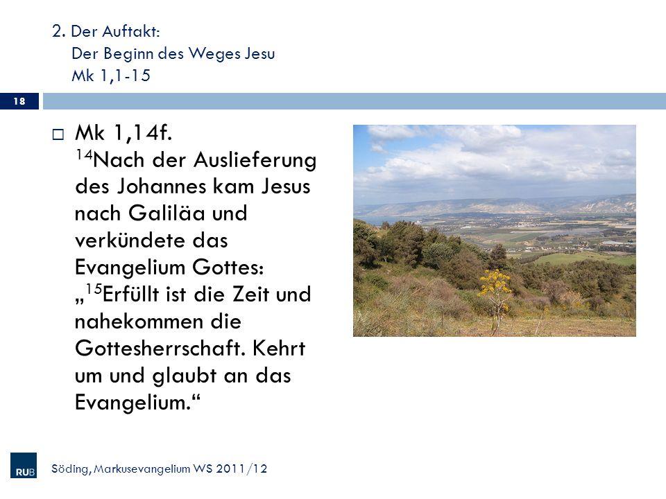 2. Der Auftakt: Der Beginn des Weges Jesu Mk 1,1-15 Mk 1,14f. 14 Nach der Auslieferung des Johannes kam Jesus nach Galiläa und verkündete das Evangeli