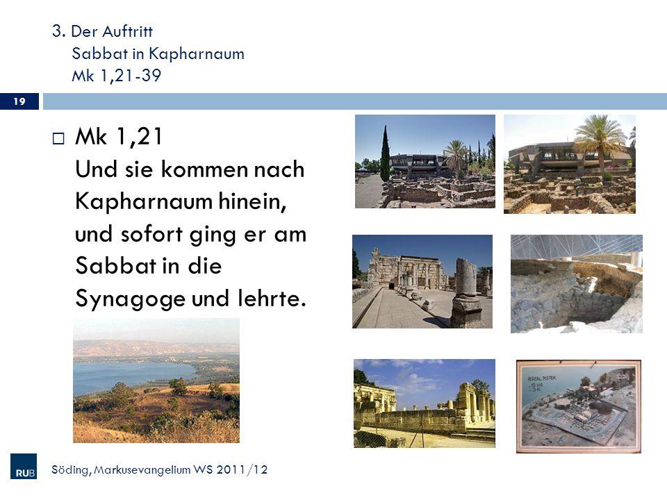 3. Der Auftritt Sabbat in Kapharnaum Mk 1,21-39 Mk 1,21 Und sie kommen nach Kapharnaum hinein, und sofort ging er am Sabbat in die Synagoge und lehrte