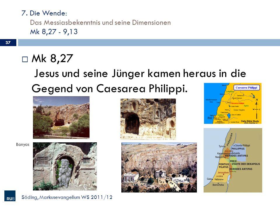 7. Die Wende: Das Messiasbekenntnis und seine Dimensionen Mk 8,27 - 9,13 Söding, Markusevangelium WS 2011/12 37 Mk 8,27 Jesus und seine Jünger kamen h