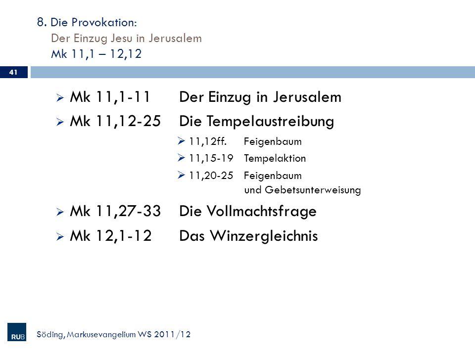 8. Die Provokation: Der Einzug Jesu in Jerusalem Mk 11,1 – 12,12 Söding, Markusevangelium WS 2011/12 41 Mk 11,1-11Der Einzug in Jerusalem Mk 11,12-25D