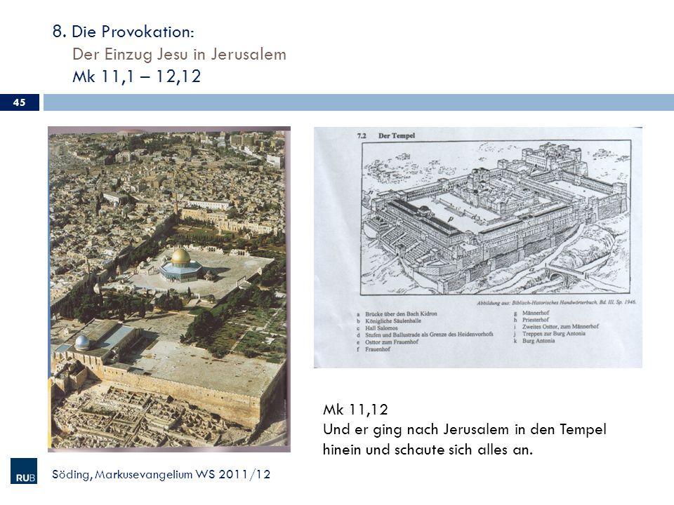 8. Die Provokation: Der Einzug Jesu in Jerusalem Mk 11,1 – 12,12 45 Söding, Markusevangelium WS 2011/12 Mk 11,12 Und er ging nach Jerusalem in den Tem