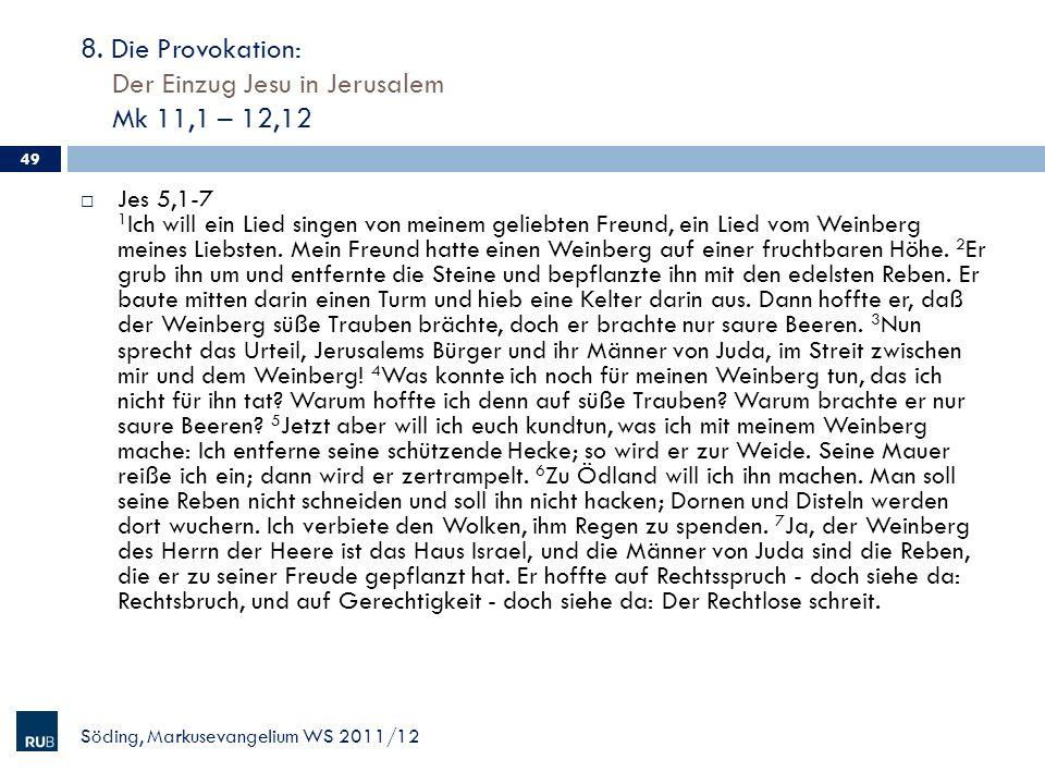 8. Die Provokation: Der Einzug Jesu in Jerusalem Mk 11,1 – 12,12 Söding, Markusevangelium WS 2011/12 49 Jes 5,1-7 1 Ich will ein Lied singen von meine