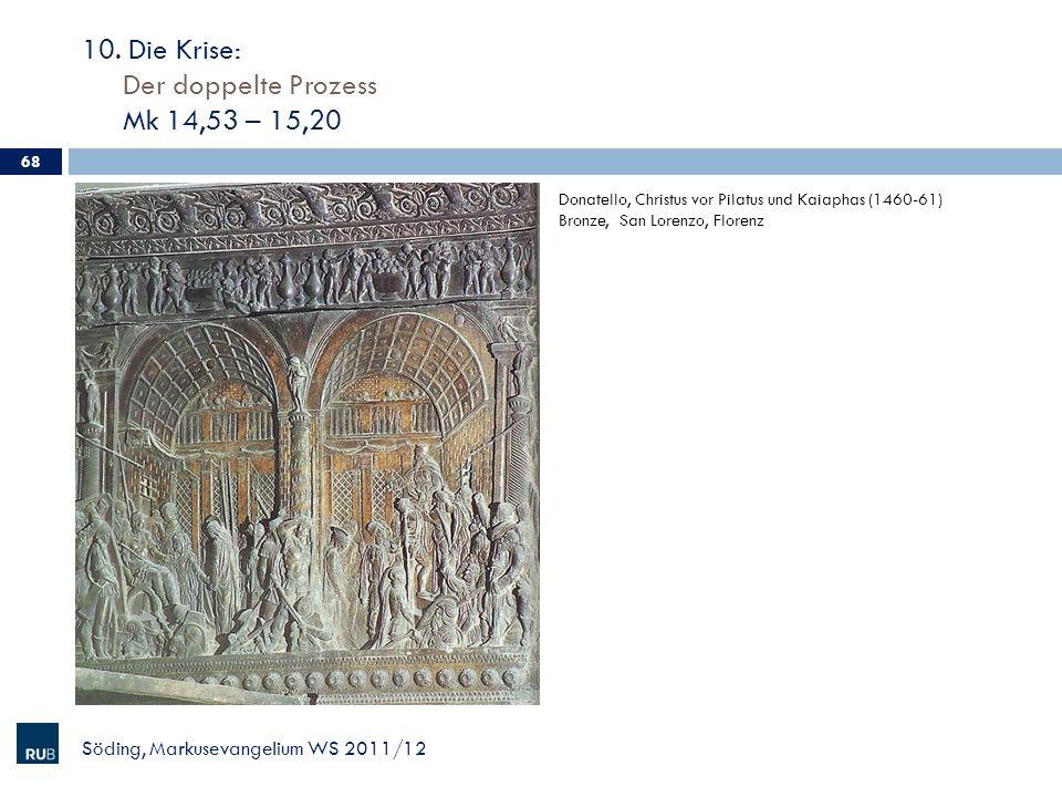10. Die Krise: Der doppelte Prozess Mk 14,53 – 15,20 Söding, Markusevangelium WS 2011/12 68 Donatello, Christus vor Pilatus und Kaiaphas (1460-61) Bro