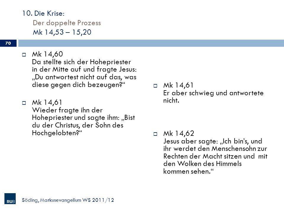 10. Die Krise: Der doppelte Prozess Mk 14,53 – 15,20 Mk 14,60 Da stellte sich der Hohepriester in der Mitte auf und fragte Jesus: Du antwortest nicht
