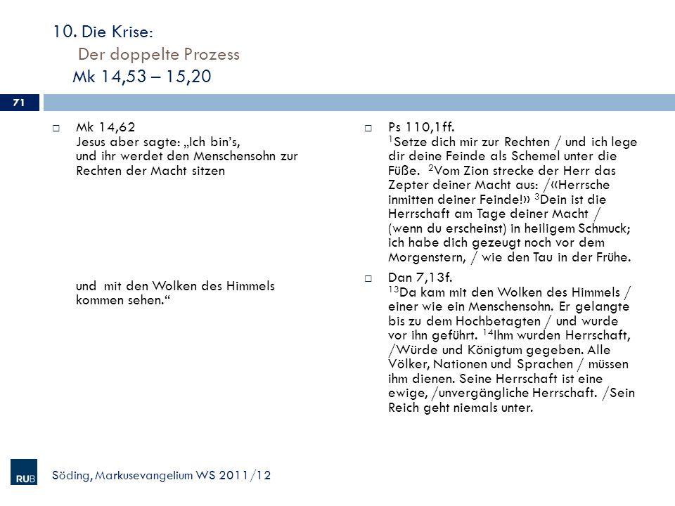 10. Die Krise: Der doppelte Prozess Mk 14,53 – 15,20 Mk 14,62 Jesus aber sagte: Ich bins, und ihr werdet den Menschensohn zur Rechten der Macht sitzen