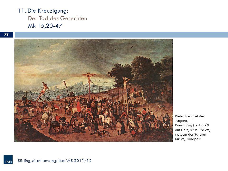 11. Die Kreuzigung: Der Tod des Gerechten Mk 15,20-47 Söding, Markusevangelium WS 2011/12 75 Pieter Breughel der Jüngere, Kreuzigung (1617), Öl auf Ho