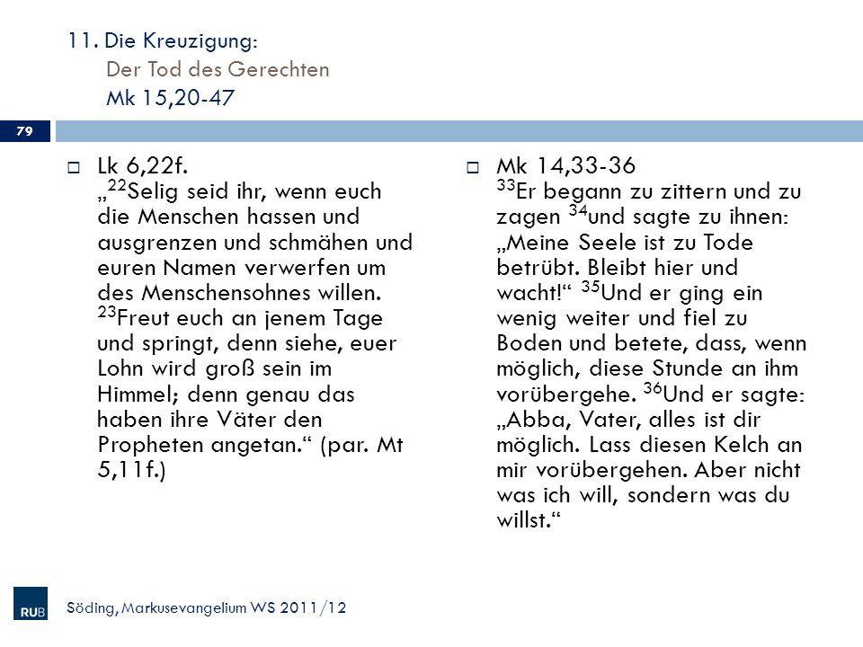 11. Die Kreuzigung: Der Tod des Gerechten Mk 15,20-47 Lk 6,22f. 22 Selig seid ihr, wenn euch die Menschen hassen und ausgrenzen und schmähen und euren
