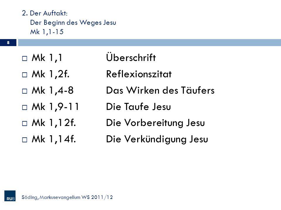 2. Der Auftakt: Der Beginn des Weges Jesu Mk 1,1-15 Mk 1,1Überschrift Mk 1,2f.Reflexionszitat Mk 1,4-8Das Wirken des Täufers Mk 1,9-11Die Taufe Jesu M