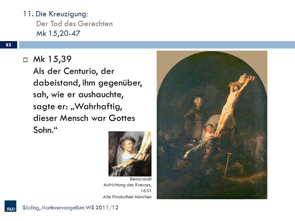 11. Die Kreuzigung: Der Tod des Gerechten Mk 15,20-47 Mk 15,39 Als der Centurio, der dabeistand, ihm gegenüber, sah, wie er aushauchte, sagte er: Wahr