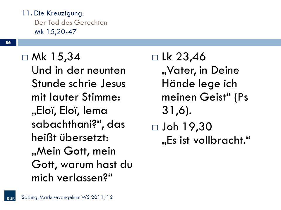 11. Die Kreuzigung: Der Tod des Gerechten Mk 15,20-47 Mk 15,34 Und in der neunten Stunde schrie Jesus mit lauter Stimme: Eloï, Eloï, lema sabachthani?