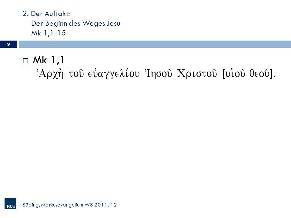 2. Der Auftakt: Der Beginn des Weges Jesu Mk 1,1-15 Söding, Markusevangelium WS 2011/12 9 Mk 1,1 VArch. tou/ euvaggeli,ou VIhsou/ Cristou/ Îui`ou/ qeo