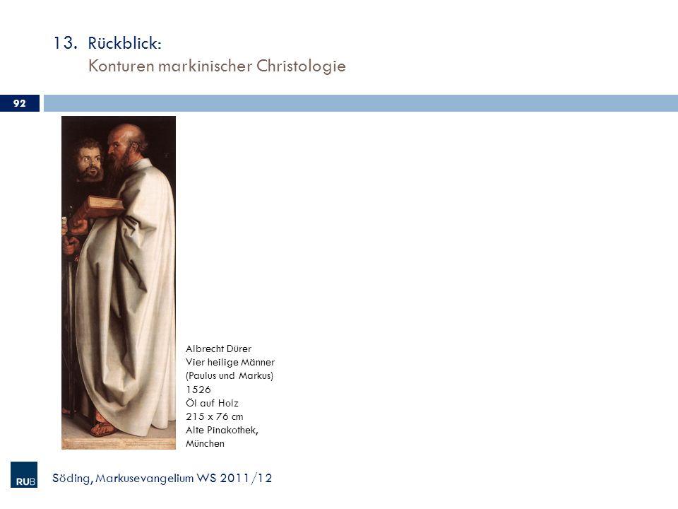 13. Rückblick: Konturen markinischer Christologie Söding, Markusevangelium WS 2011/12 92 Albrecht Dürer Vier heilige Männer (Paulus und Markus) 1526 Ö